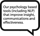 Our psychology based tools (including NLP) that improve insight, communications and effectiveness.